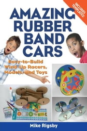Amazing Rubber Band Cars - Easy-to-Build Wind-Up Racers, Models, and Toys ebook by Mike Rigsby