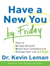 Have a New You by Friday - How to Accept Yourself, Boost Your Confidence & Change Your Life in 5 Days ebook by Dr. Kevin Leman