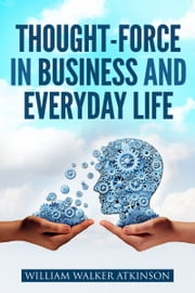Thought-Force in Business and Everyday Life ebook by William W.