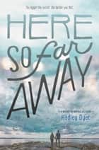 Here So Far Away ebook by Hadley Dyer