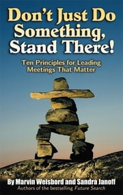 Don't Just Do Something, Stand There! - Ten Principles for Leading Meetings That Matter ebook by Marvin R. Weisbord,Sandra Janoff