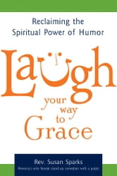 Laugh Your Way to Grace: Reclaiming the Spiritual Power of Humor ebook by Rev. Susan Sparks