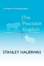 The Peaceable Kingdom - A Primer in Christian Ethics ebook by Stanley Hauerwas