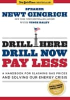 Drill Here, Drill Now, Pay Less - A Handbook for Slashing Gas Prices and Solving Our Energy Crisis ebook by Newt Gingrich