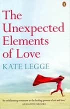 The Unexpected Elements of Love ebook by Kate Legge