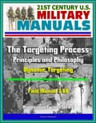 21st Century U.S. Military Manuals: The Targeting Process - Field Manual 3-60 - Principles and Philosophy, Dynamic Targeting (Professional Format Series) ebook by Progressive Management