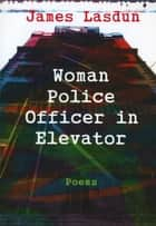 Woman Police Officer in Elevator: Poems ebook by James Lasdun