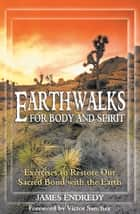 Earthwalks for Body and Spirit - Exercises to Restore Our Sacred Bond with the Earth ebook by James Endredy, Victor Sanchez