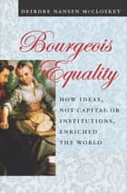 Bourgeois Equality - How Ideas, Not Capital or Institutions, Enriched the World ebook by Deirdre Nansen McCloskey