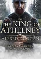 The King of Athelney - An extraordinary classic of Vikings, Saxons and battle eBook by Alfred Duggan