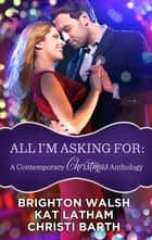 All I'm Asking For: A Contemporary Christmas Anthology ebook by Christi Barth, Brighton Walsh, Kat Latham