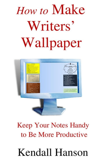 How to Make Writers' Wallpaper: Keep Your Notes Handy to Be More Productive ebook by Kendall Hanson