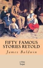 Fifty Famous Stories Retold ebook by James Baldwin, Charles George Copeland