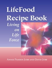 LifeFood Recipe Book - Living on Life Force ebook by Annie Padden Jubb,David Jubb