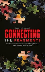 CONNECTING THE FRAGMENTS - Freedom for people with Dissociative Identity Disorder in the context of the local church ebook by Carolyn Bramhall