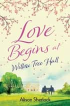 Love Begins at Willow Tree Hall - A warm, witty and heartwarming read ebook by Alison Sherlock