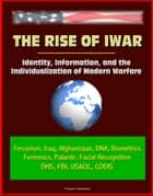 The Rise of Iwar: Identity, Information, and the Individualization of Modern Warfare - Terrorism, Iraq, Afghanistan, DNA, Biometrics, Forensics, Palantir, Facial Recognition, DHS, FBI, USACIL, CODIS ebook by Progressive Management