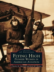 Flying High - Pioneer Women in United States Aviation ebook by Charles R. Mitchell,Kirk W. House