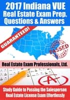 2017 Indiana VUE Real Estate Exam Prep Questions, Answers & Explanations: Study Guide to Passing the Salesperson Real Estate License Exam Effortlessly ebook by Real Estate Exam Professionals Ltd.