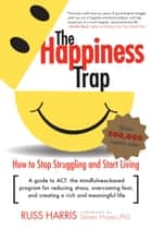 The Happiness Trap - How to Stop Struggling and Start Living: A Guide to ACT eBook by Russ Harris, Steven C. Hayes, PhD