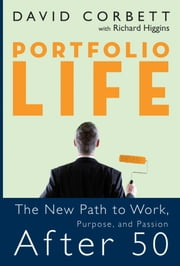 Portfolio Life - The New Path to Work, Purpose, and Passion After 50 ebook by David D. Corbett,Richard Higgins