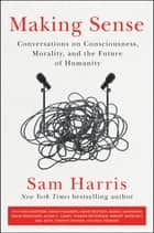Making Sense - Conversations on Consciousness, Morality, and the Future of Humanity ebook by Sam Harris