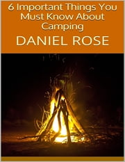 6 Important Things You Must Know About Camping ebook by Daniel Rose