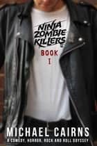 Ninja Zombie Killers I - A Comedy, Horror, Rock and Roll Odyssey ebook by Michael Cairns