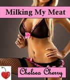 Milking My Meat ebook by Chelsea Cherry