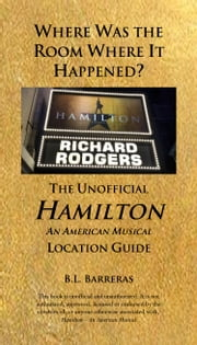 Where Was the Room Where It Happened?: The Unofficial Hamilton - An American Musical Location Guide ebook by B.L. Barreras