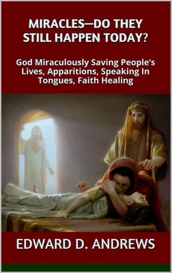MIRACLES—DO THEY STILL HAPPEN TODAY? - God Miraculously Saving People's Lives, Apparitions, Speaking In Tongues, Faith Healing ebook by Edward D. Andrews