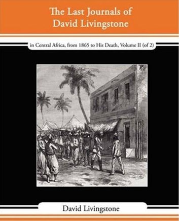 The Last Journals Of David Livingstone, In Central Africa, From 1865 To His Death, Volume II (Of 2), 1869-1873 ebook by David Livingstone