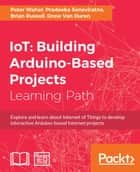 IoT: Building Arduino-Based Projects ebook by Peter Waher, Pradeeka Seneviratne, Brian Russell,...