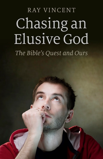 Chasing an Elusive God - The Bible's Quest and Ours ebook by Ray Vincent