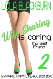 Wife Sharing is Caring: The Best Friend - a ROMANTIC HOTWIFE MENAGE short story ebook by Lola Blackburn