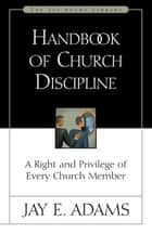 Handbook of Church Discipline - A Right and Privilege of Every Church Member ebook by Jay E. Adams