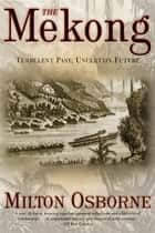 The Mekong ebook by Milton Osborne