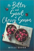 The Bitter and Sweet of Cherry Season - A Novel ebook by Molly Fader