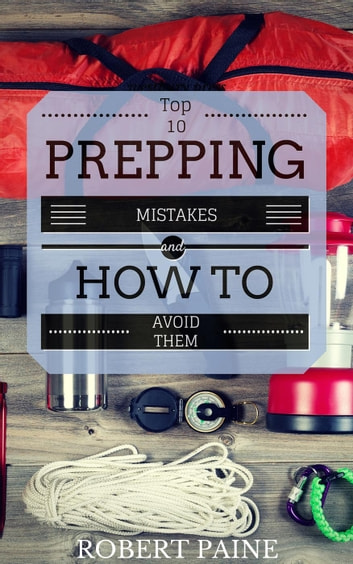 Top 10 Prepping Mistakes (and How to Avoid Them) ebook by Robert Paine