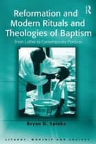 Reformation and Modern Rituals and Theologies of Baptism - From Luther to Contemporary Practices ebook by Bryan D. Spinks