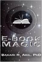 eBook Magic: An Overall Approach to Writing and Selling E-books on Amazon, Barnes & Noble, iTunes and Everywhere Else ebook by Bakari Akil II, Ph.D.