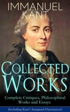 Collected Works of Immanuel Kant: Complete Critiques, Philosophical Works and Essays (Including Kant's Inaugural Dissertation) - Biography, The Critique of Pure Reason, The Critique of Practical Reason, The Critique of Judgment, Philosophy of Law... ebook by Immanuel Kant, J. M. D. Meiklejohn, T. K. Abbot,...