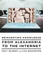 Reinventing Knowledge: From Alexandria to the Internet ebook by