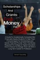 Scholarships and Grants: Free Money For Higher Education - A Guide For Academically Competent But Financially Needy Students To Help Them Find and Apply For Scholarships and Grants That Can Provide Them The Money Required For College Or Higher Education ebook by Denise R. Spaulding