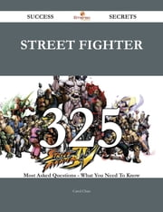 Street Fighter 325 Success Secrets - 325 Most Asked Questions On Street Fighter - What You Need To Know ebook by Carol Chan