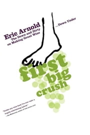 First Big Crush - The Down and Dirty on Making Great Wine Down Under ebook by Eric Arnold
