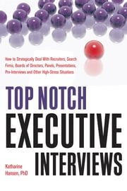 Top Notch Executive Interviews - How to Strategically Deal With Recruiters, Search Firms, Boards of Directors, Panels, Presentations, Pre-interviews, and Other High-Stress Situations ebook by Katharine Hansen