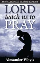 Lord, Teach Us to Pray ebook by Alexander Whyte
