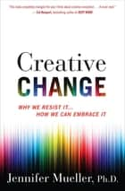 Creative Change - Why We Resist It . . . How We Can Embrace It ebook by Jennifer Mueller, PhD