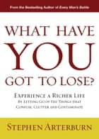 What Have You Got to Lose? - Experience a Richer Life By Letting Go of the Things That Confuse, Clutter and Contaminate ebook by Stephen Arterburn